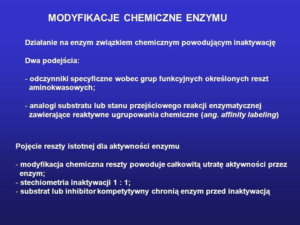 MODYFIKACJE CHEMICZNE ENZYMU Działanie na enzym związkiem chemicznym powodującym inaktywację Dwa podejścia: - odczynniki specyficzne wobec grup funkcyjnych określonych reszt aminokwasowych; - analogi substratu lub stanu przejściowego reakcji enzymatycznej zawierające reaktywne ugrupowania chemiczne (ang.