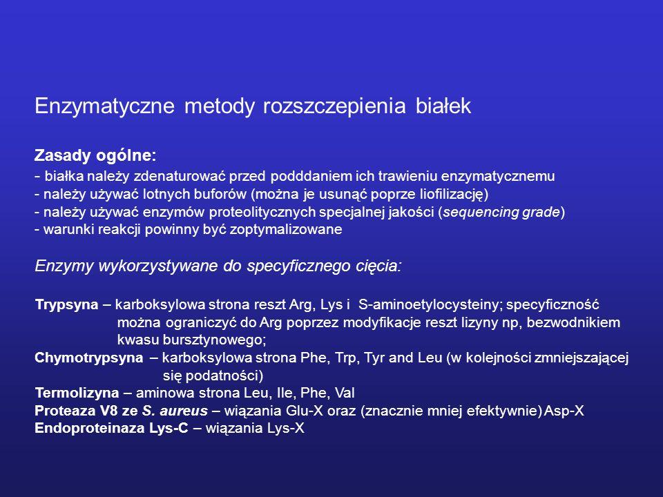Enzymatyczne metody rozszczepienia białek Zasady ogólne: - białka należy zdenaturować przed podddaniem ich trawieniu enzymatycznemu - należy używać lotnych buforów (można je usunąć poprze liofilizację) - należy używać enzymów proteolitycznych specjalnej jakości (sequencing grade) - warunki reakcji powinny być zoptymalizowane Enzymy wykorzystywane do specyficznego cięcia: Trypsyna – karboksylowa strona reszt Arg, Lys i S-aminoetylocysteiny; specyficzność można ograniczyć do Arg poprzez modyfikacje reszt lizyny np, bezwodnikiem kwasu bursztynowego; Chymotrypsyna – karboksylowa strona Phe, Trp, Tyr and Leu (w kolejności zmniejszającej się podatności) Termolizyna – aminowa strona Leu, Ile, Phe, Val Proteaza V8 ze S.