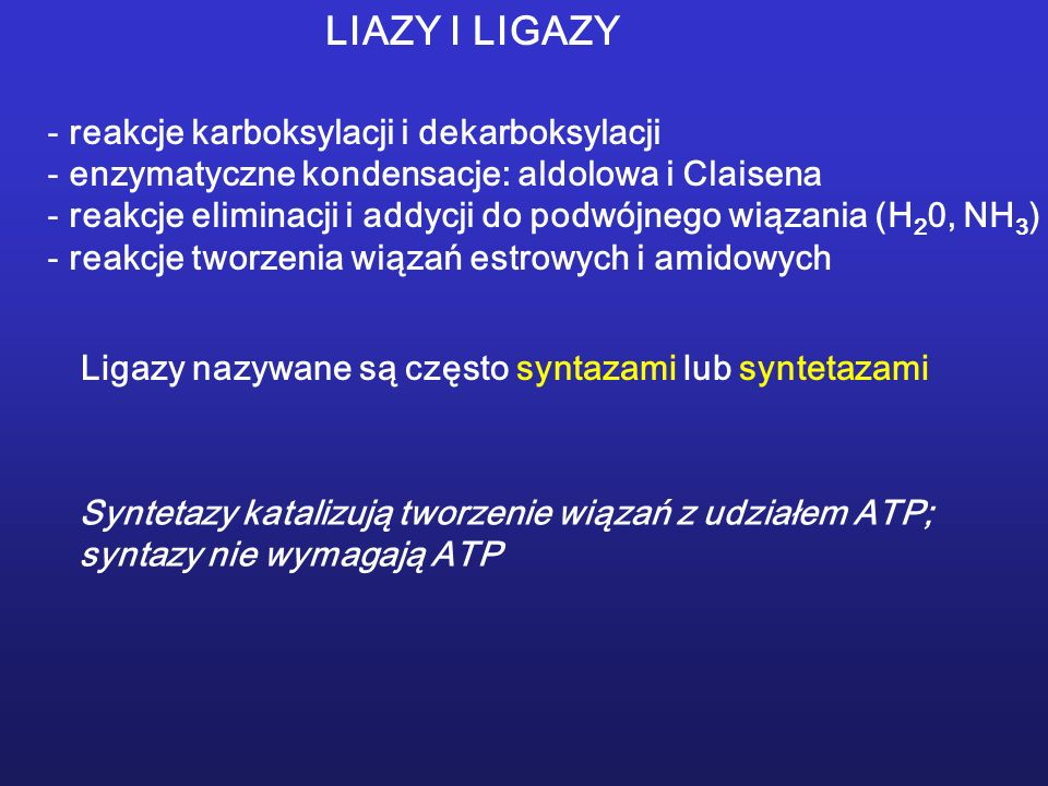 LIAZY I LIGAZY - reakcje karboksylacji i dekarboksylacji - enzymatyczne kondensacje: aldolowa i Claisena - reakcje eliminacji i addycji do podwójnego wiązania (H 2 0, NH 3 ) - reakcje tworzenia wiązań estrowych i amidowych Ligazy nazywane są często syntazami lub syntetazami Syntetazy katalizują tworzenie wiązań z udziałem ATP; syntazy nie wymagają ATP