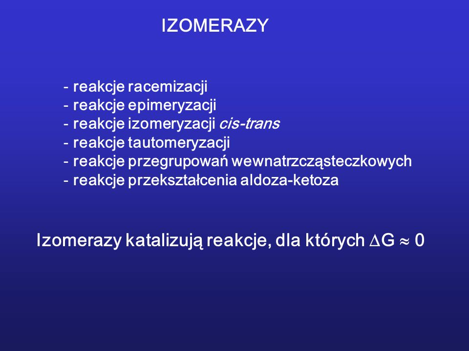 IZOMERAZY - reakcje racemizacji - reakcje epimeryzacji - reakcje izomeryzacji cis-trans - reakcje tautomeryzacji - reakcje przegrupowań wewnatrzcząsteczkowych - reakcje przekształcenia aldoza-ketoza Izomerazy katalizują reakcje, dla których G 0