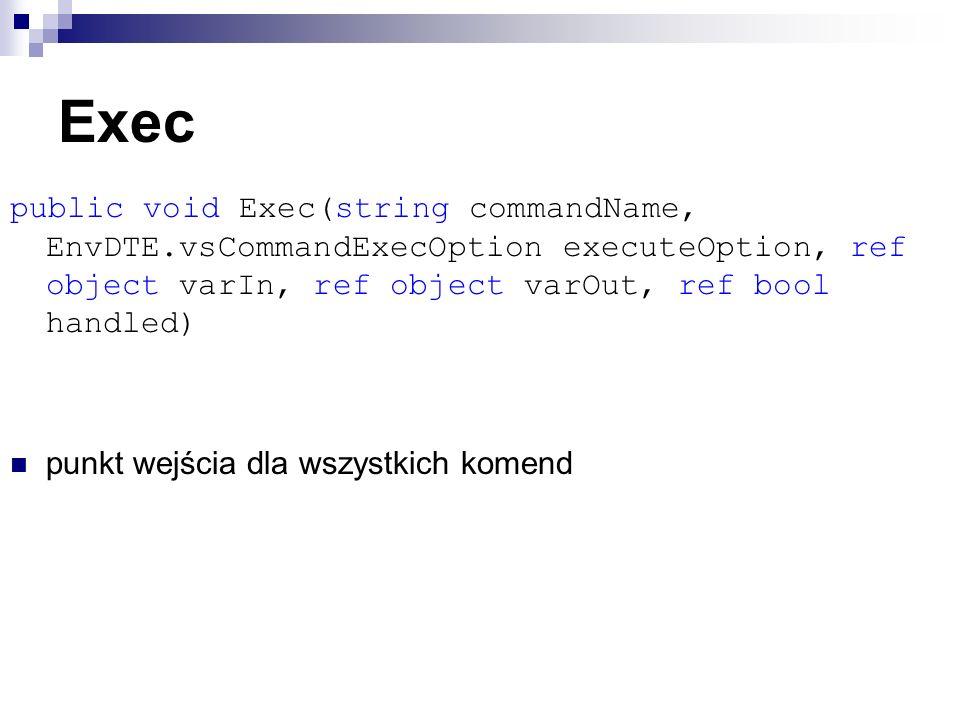 Exec public void Exec(string commandName, EnvDTE.vsCommandExecOption executeOption, ref object varIn, ref object varOut, ref bool handled) punkt wejścia dla wszystkich komend