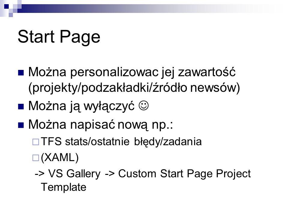 Start Page Można personalizowac jej zawartość (projekty/podzakładki/źródło newsów) Można ją wyłączyć Można napisać nową np.: TFS stats/ostatnie błędy/zadania (XAML) -> VS Gallery -> Custom Start Page Project Template