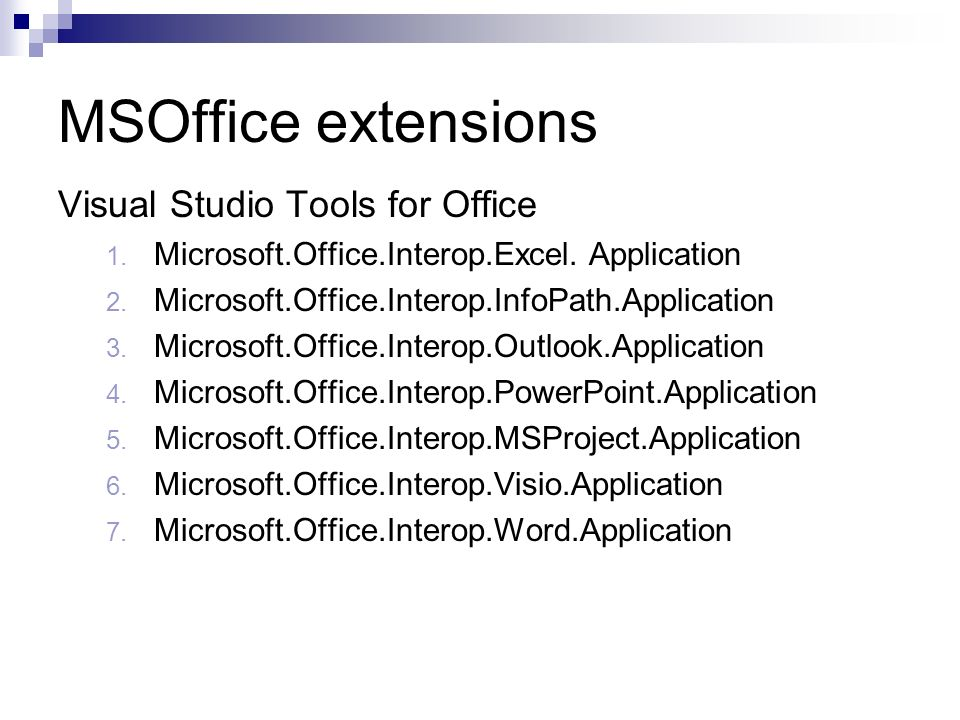 MSOffice extensions Visual Studio Tools for Office 1. Microsoft.Office.Interop.Excel. Application 2. Microsoft.Office.Interop.InfoPath.Application 3.