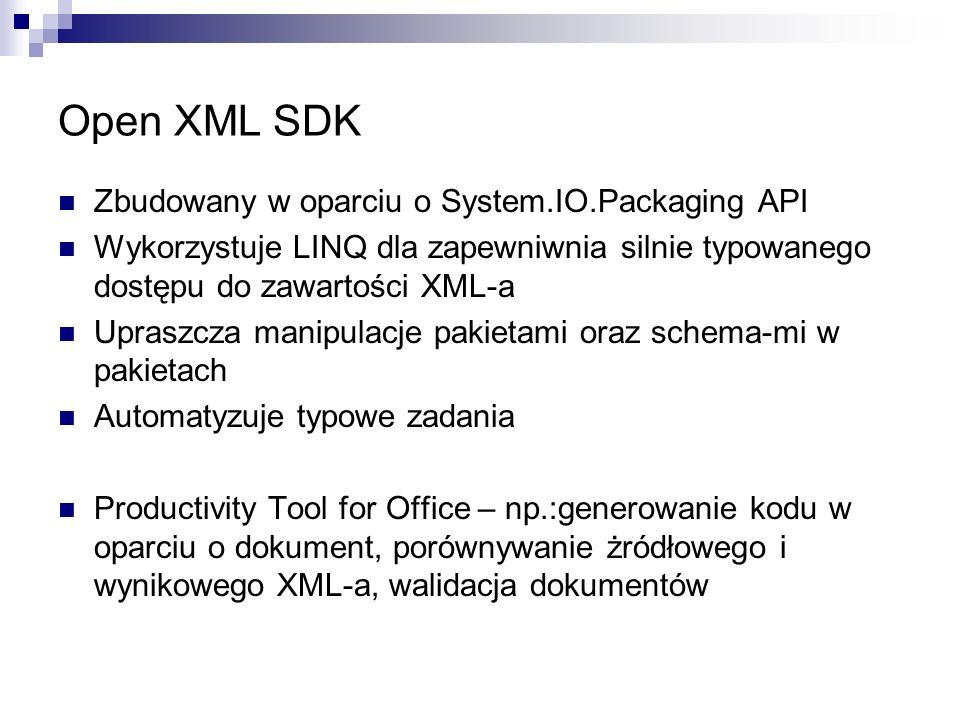 Open XML SDK Zbudowany w oparciu o System.IO.Packaging API Wykorzystuje LINQ dla zapewniwnia silnie typowanego dostępu do zawartości XML-a Upraszcza manipulacje pakietami oraz schema-mi w pakietach Automatyzuje typowe zadania Productivity Tool for Office – np.:generowanie kodu w oparciu o dokument, porównywanie żródłowego i wynikowego XML-a, walidacja dokumentów