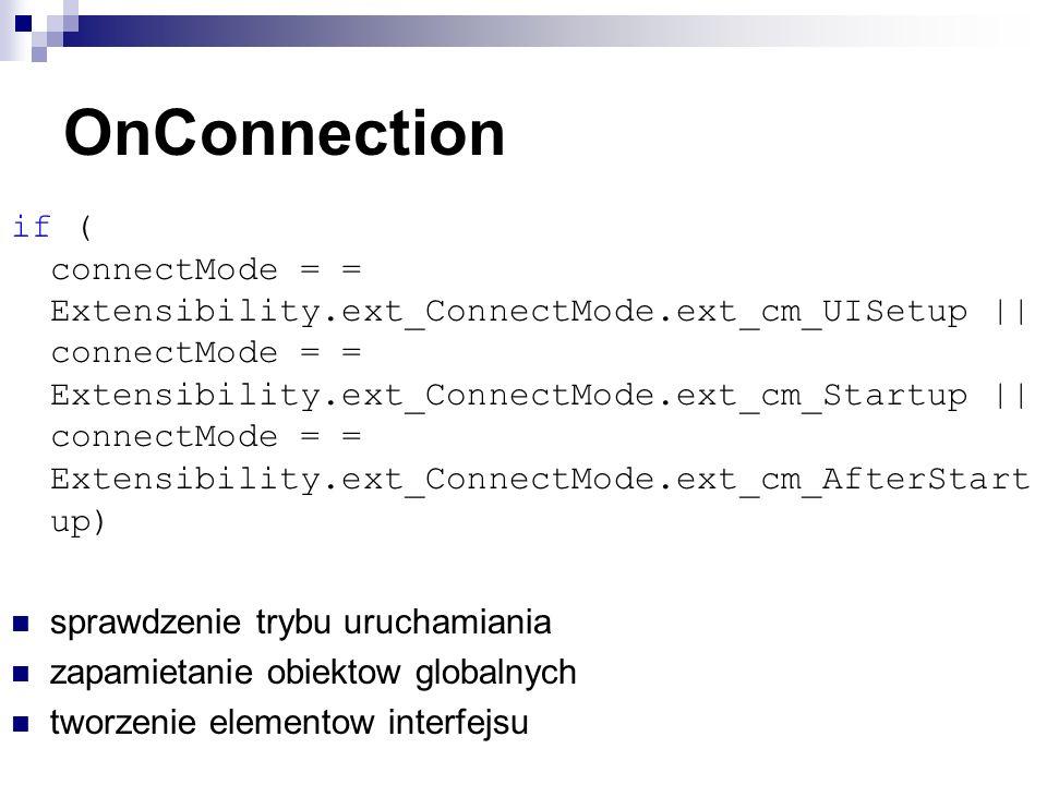 OnConnection if ( connectMode = = Extensibility.ext_ConnectMode.ext_cm_UISetup || connectMode = = Extensibility.ext_ConnectMode.ext_cm_Startup || connectMode = = Extensibility.ext_ConnectMode.ext_cm_AfterStart up) sprawdzenie trybu uruchamiania zapamietanie obiektow globalnych tworzenie elementow interfejsu
