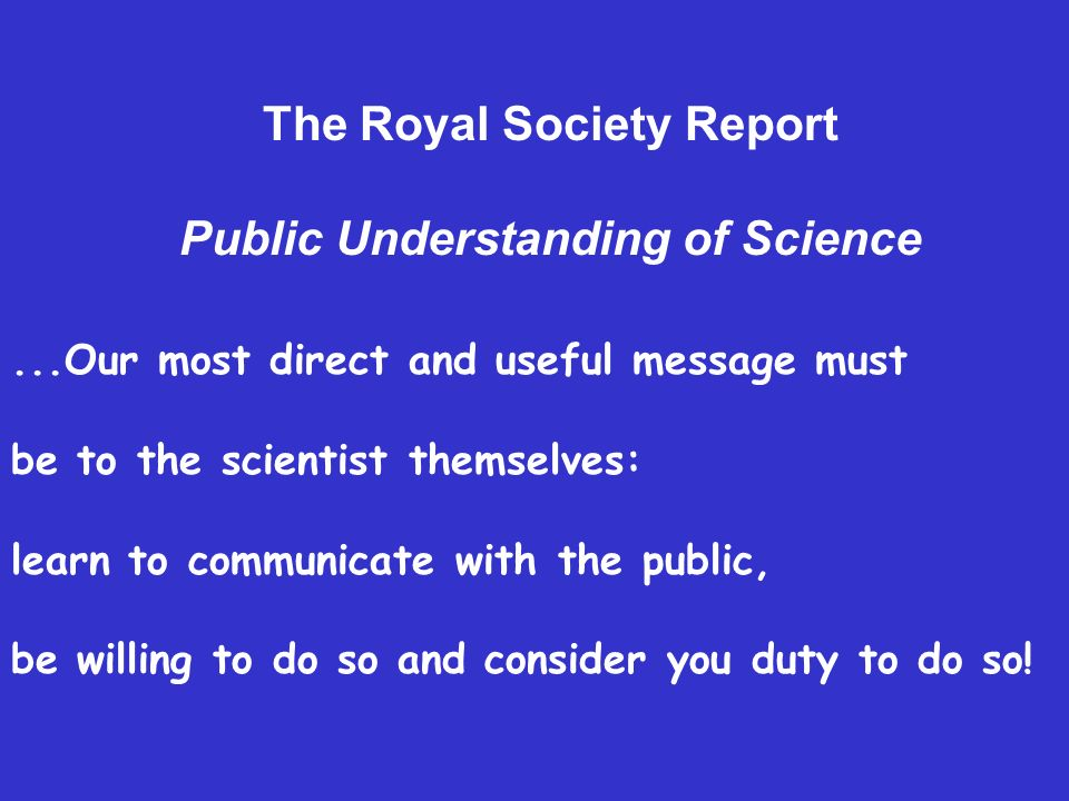 ...Our most direct and useful message must be to the scientist themselves: learn to communicate with the public, be willing to do so and consider you