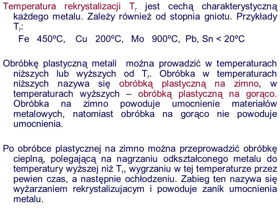 Temperatura rekrystalizacji T r jest cechą charakterystyczną każdego metalu. Zależy również od stopnia gniotu. Przykłady T r : Fe 450ºC, Cu 200ºC, Mo