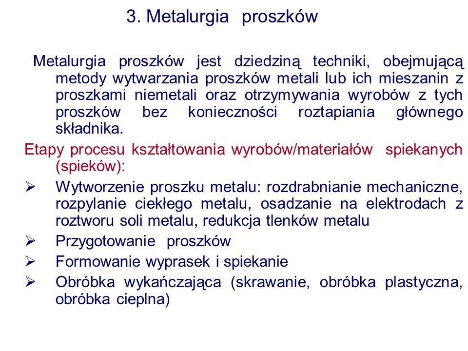 3. Metalurgia proszków Metalurgia proszków jest dziedziną techniki, obejmującą metody wytwarzania proszków metali lub ich mieszanin z proszkami niemet