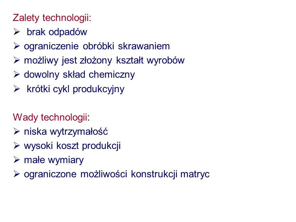 Zalety technologii: brak odpadów ograniczenie obróbki skrawaniem możliwy jest złożony kształt wyrobów dowolny skład chemiczny krótki cykl produkcyjny