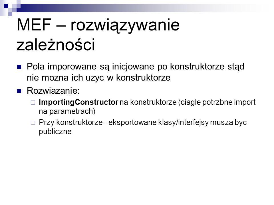 MEF – rozwiązywanie zależności Pola imporowane są inicjowane po konstruktorze stąd nie mozna ich uzyc w konstruktorze Rozwiazanie: ImportingConstructor na konstruktorze (ciagle potrzbne import na parametrach) Przy konstruktorze - eksportowane klasy/interfejsy musza byc publiczne