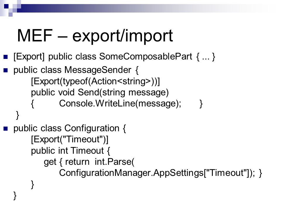 MEF – export/import [Export] public class SomeComposablePart {... } public class MessageSender { [Export(typeof(Action ))] public void Send(string mes