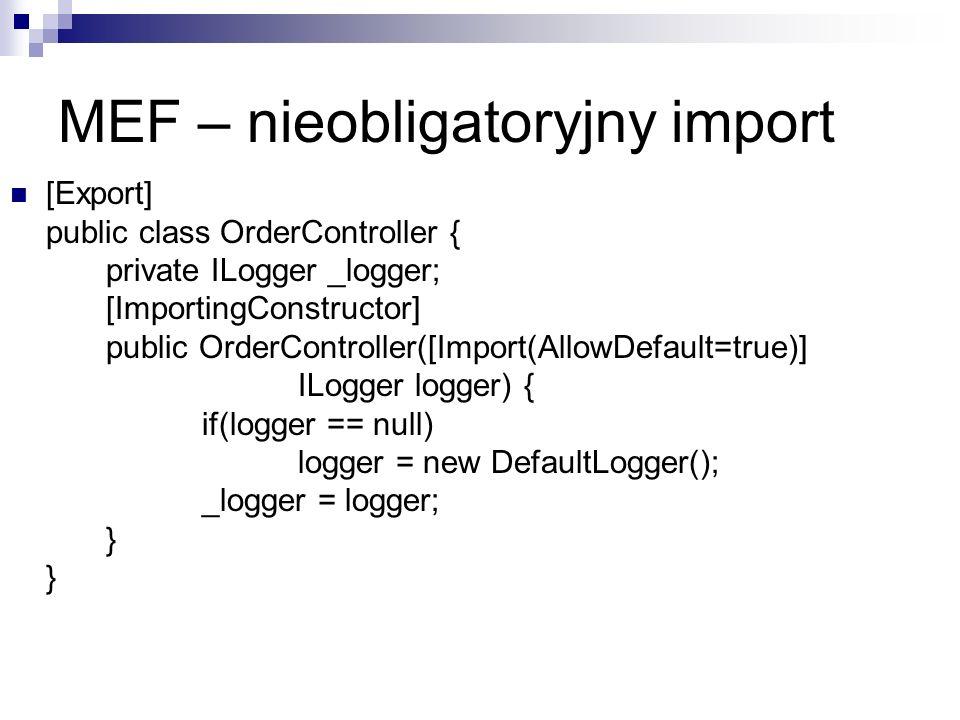 MEF – nieobligatoryjny import [Export] public class OrderController { private ILogger _logger; [ImportingConstructor] public OrderController([Import(AllowDefault=true)] ILogger logger) { if(logger == null) logger = new DefaultLogger(); _logger = logger; } }