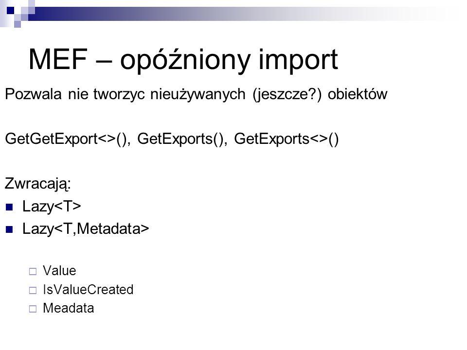 MEF – opóźniony import Pozwala nie tworzyc nieużywanych (jeszcze ) obiektów GetGetExport<>(), GetExports(), GetExports<>() Zwracają: Lazy Value IsValueCreated Meadata
