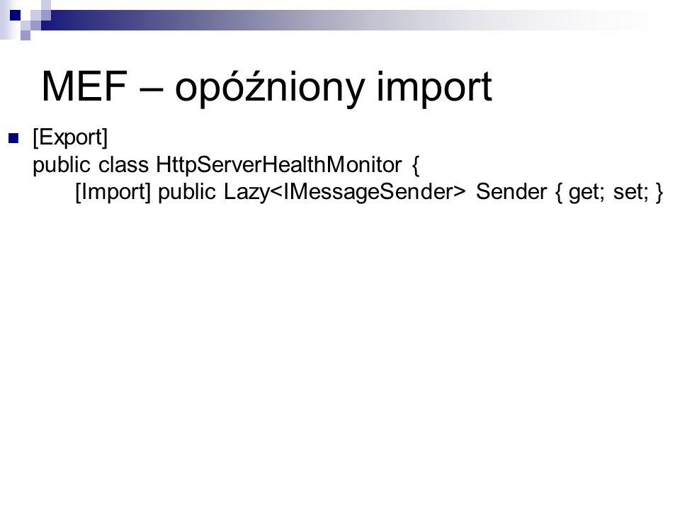 MEF – opóźniony import [Export] public class HttpServerHealthMonitor { [Import] public Lazy Sender { get; set; }