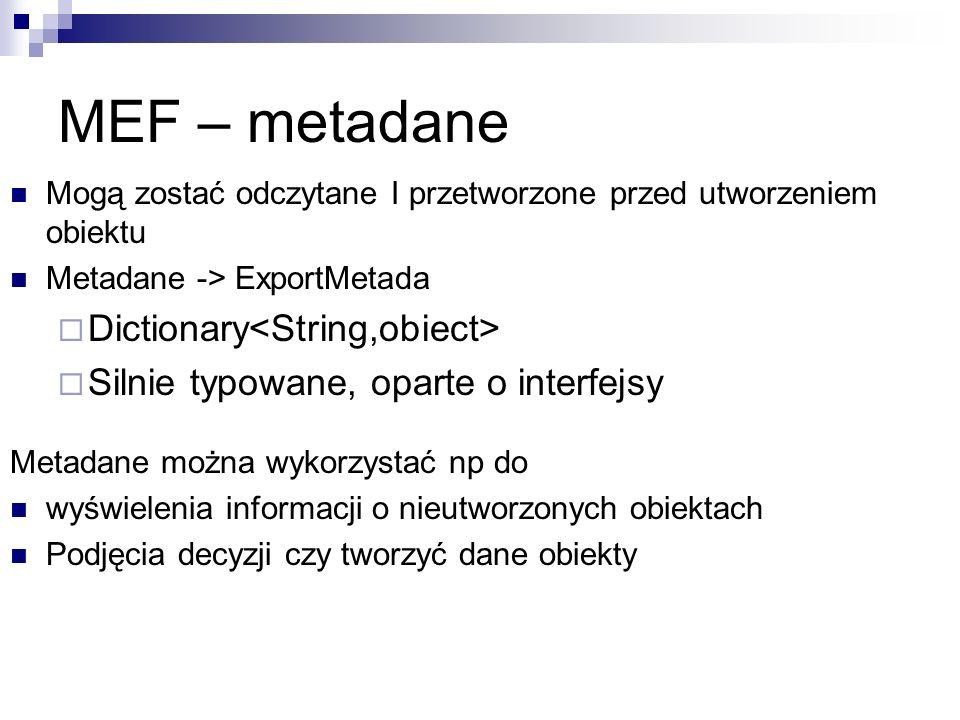 MEF – metadane Mogą zostać odczytane I przetworzone przed utworzeniem obiektu Metadane -> ExportMetada Dictionary Silnie typowane, oparte o interfejsy Metadane można wykorzystać np do wyświelenia informacji o nieutworzonych obiektach Podjęcia decyzji czy tworzyć dane obiekty