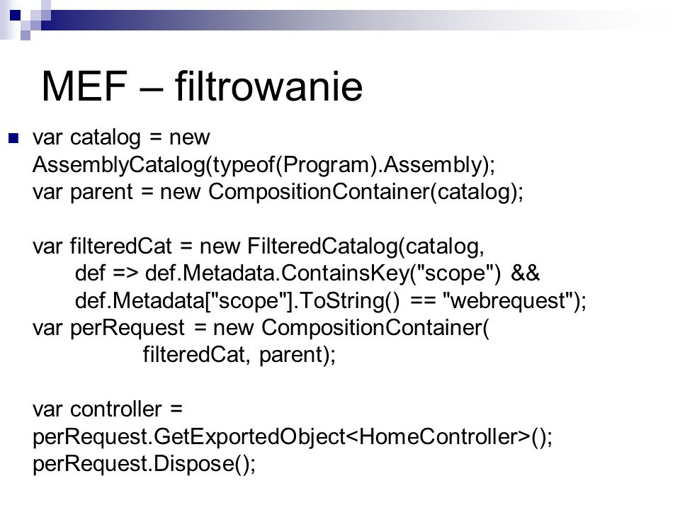 MEF – filtrowanie var catalog = new AssemblyCatalog(typeof(Program).Assembly); var parent = new CompositionContainer(catalog); var filteredCat = new F