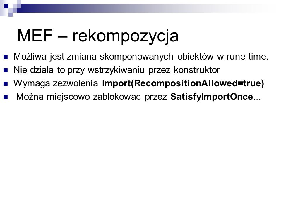 MEF – rekompozycja Możliwa jest zmiana skomponowanych obiektów w rune-time. Nie dziala to przy wstrzykiwaniu przez konstruktor Wymaga zezwolenia Impor