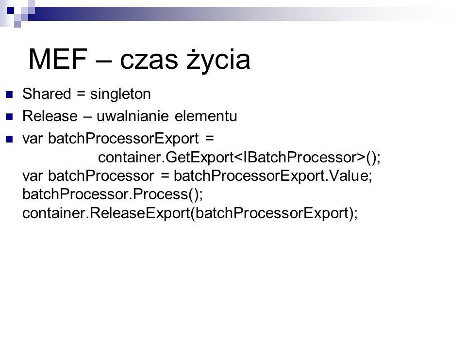 MEF – czas życia Shared = singleton Release – uwalnianie elementu var batchProcessorExport = container.GetExport (); var batchProcessor = batchProcessorExport.Value; batchProcessor.Process(); container.ReleaseExport(batchProcessorExport);