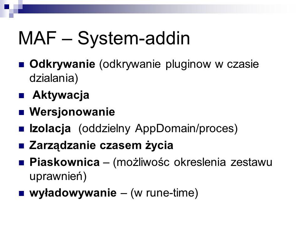 MAF – System-addin Odkrywanie (odkrywanie pluginow w czasie dzialania) Aktywacja Wersjonowanie Izolacja (oddzielny AppDomain/proces) Zarządzanie czasem życia Piaskownica – (możliwośc okreslenia zestawu uprawnień) wyładowywanie – (w rune-time)