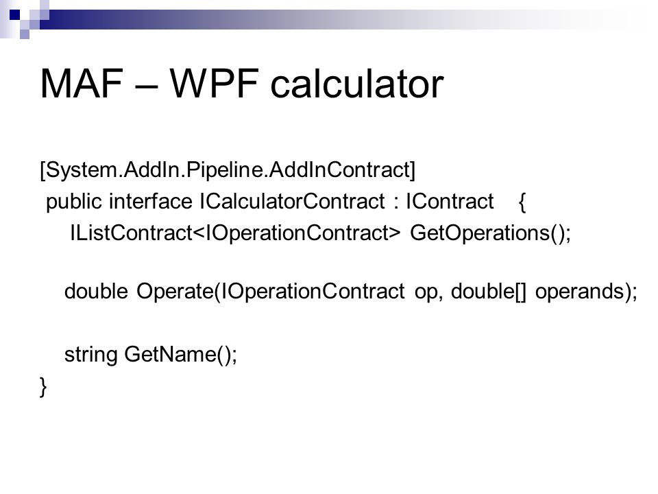 MAF – WPF calculator [System.AddIn.Pipeline.AddInContract] public interface ICalculatorContract : IContract { IListContract GetOperations(); double Operate(IOperationContract op, double[] operands); string GetName(); }