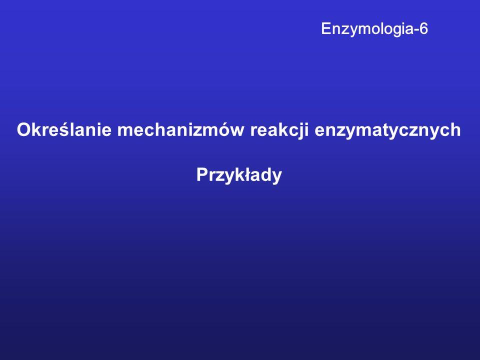 Określanie mechanizmów reakcji enzymatycznych Przykłady Enzymologia-6