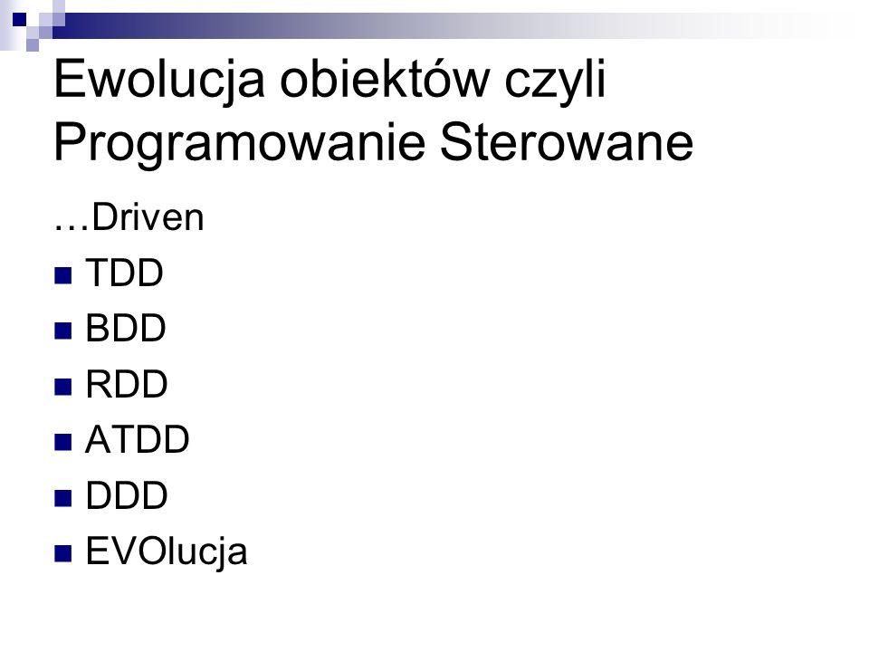 Ewolucja obiektów czyli Programowanie Sterowane …Driven TDD BDD RDD ATDD DDD EVOlucja