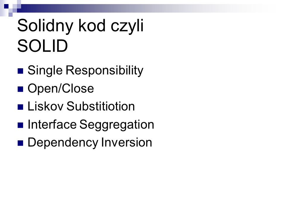 Solidny kod czyli SOLID Single Responsibility Open/Close Liskov Substitiotion Interface Seggregation Dependency Inversion