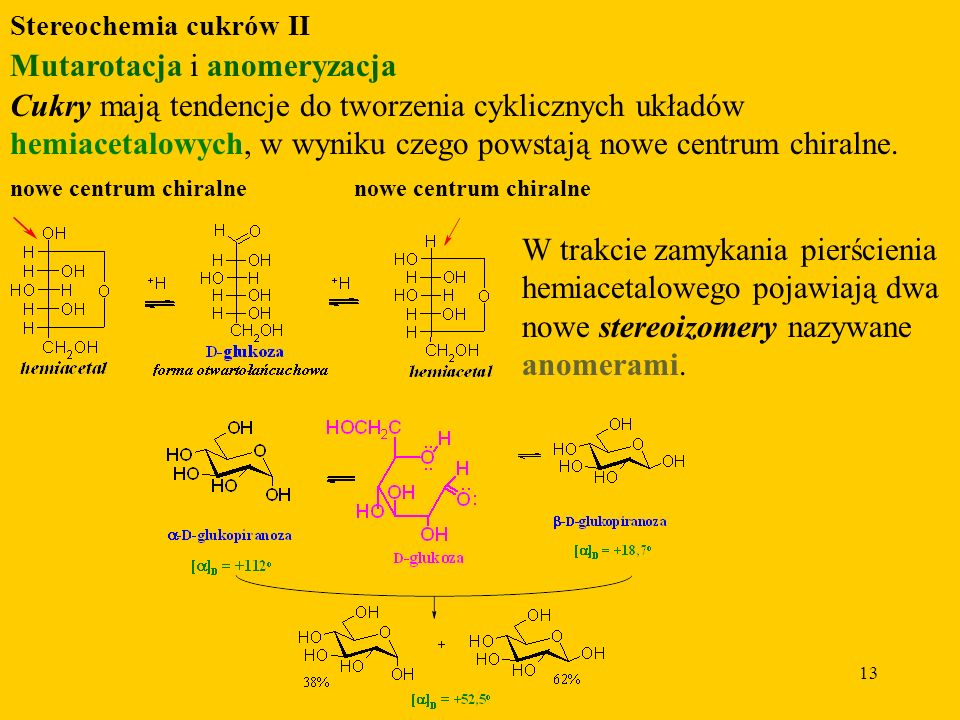 13 Stereochemia cukrów II Mutarotacja i anomeryzacja Cukry mają tendencje do tworzenia cyklicznych układów hemiacetalowych, w wyniku czego powstają nowe centrum chiralne.