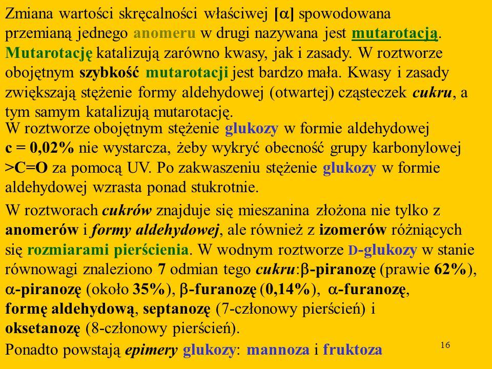 16 Zmiana wartości skręcalności właściwej [ ] spowodowana przemianą jednego anomeru w drugi nazywana jest mutarotacją.