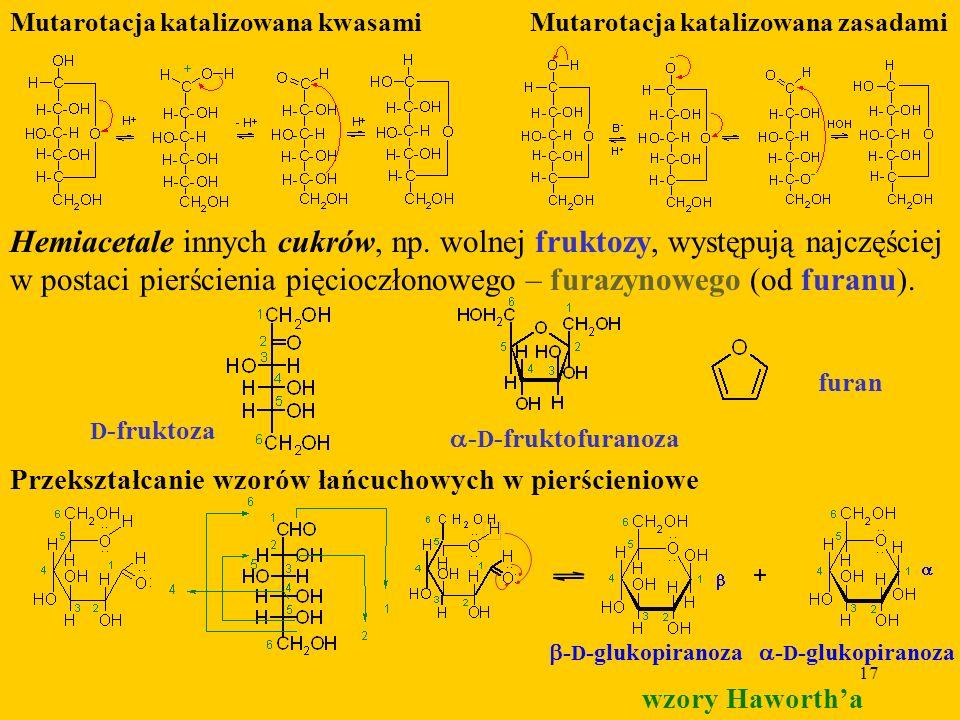17 Mutarotacja katalizowana kwasamiMutarotacja katalizowana zasadami Hemiacetale innych cukrów, np.