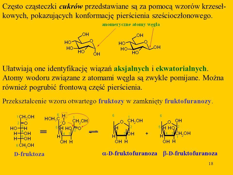 18 Często cząsteczki cukrów przedstawiane są za pomocą wzorów krzeseł- kowych, pokazujących konformację pierścienia sześcioczłonowego.