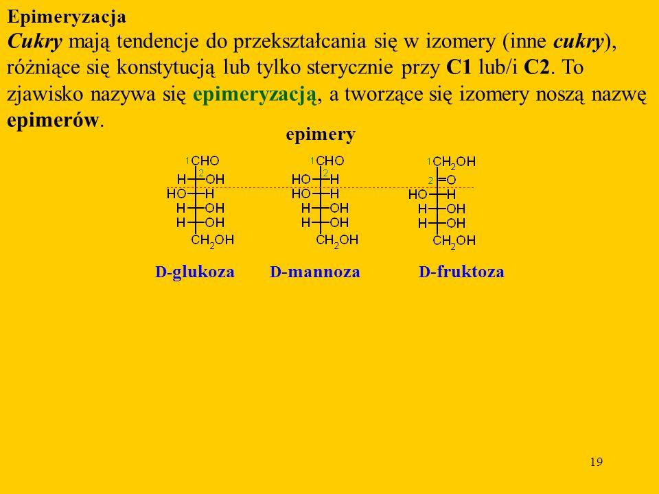 19 Epimeryzacja Cukry mają tendencje do przekształcania się w izomery (inne cukry), różniące się konstytucją lub tylko sterycznie przy C1 lub/i C2.