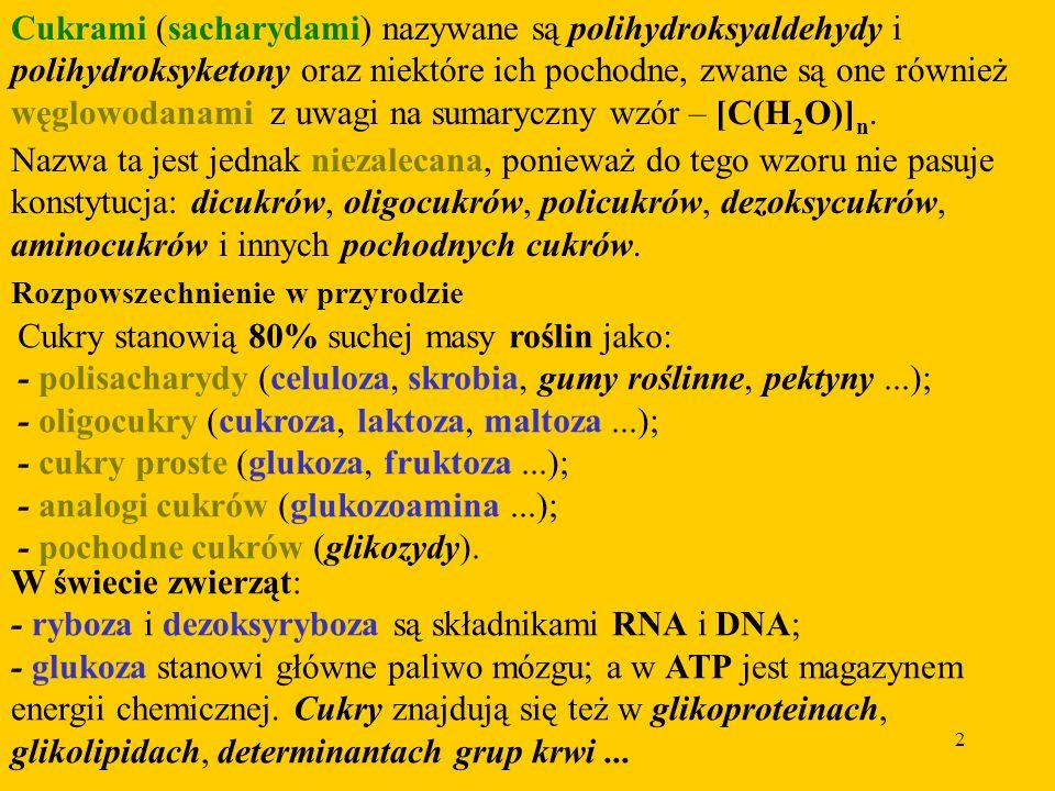 2 Cukrami (sacharydami) nazywane są polihydroksyaldehydy i polihydroksyketony oraz niektóre ich pochodne, zwane są one również węglowodanami z uwagi na sumaryczny wzór – [C(H 2 O)] n.