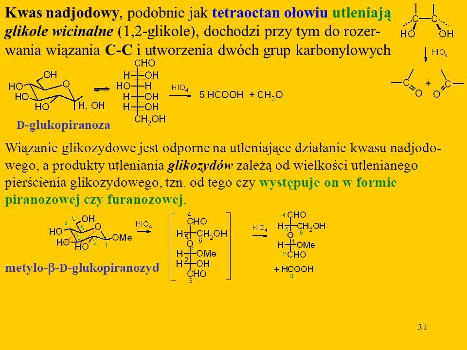 31 Kwas nadjodowy, podobnie jak tetraoctan ołowiu utleniają glikole wicinalne (1,2-glikole), dochodzi przy tym do rozer- wania wiązania C-C i utworzenia dwóch grup karbonylowych D -glukopiranoza Wiązanie glikozydowe jest odporne na utleniające działanie kwasu nadjodo- wego, a produkty utleniania glikozydów zależą od wielkości utlenianego pierścienia glikozydowego, tzn.