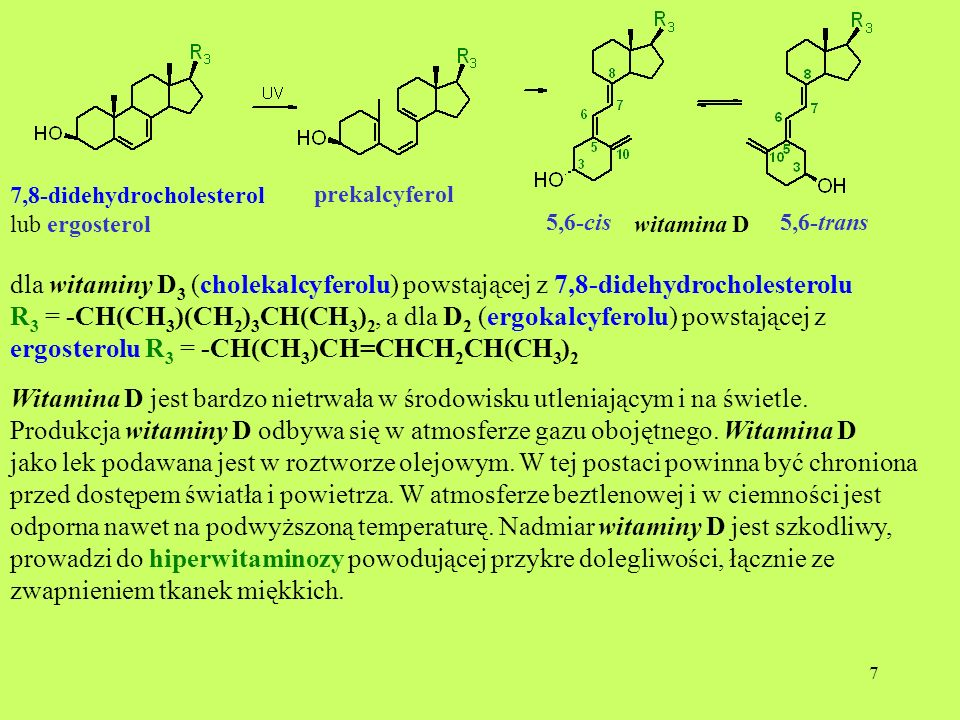 7 prekalcyferol 5,6-cis witamina D dla witaminy D 3 (cholekalcyferolu) powstającej z 7,8-didehydrocholesterolu R 3 = -CH(CH 3 )(CH 2 ) 3 CH(CH 3 ) 2,