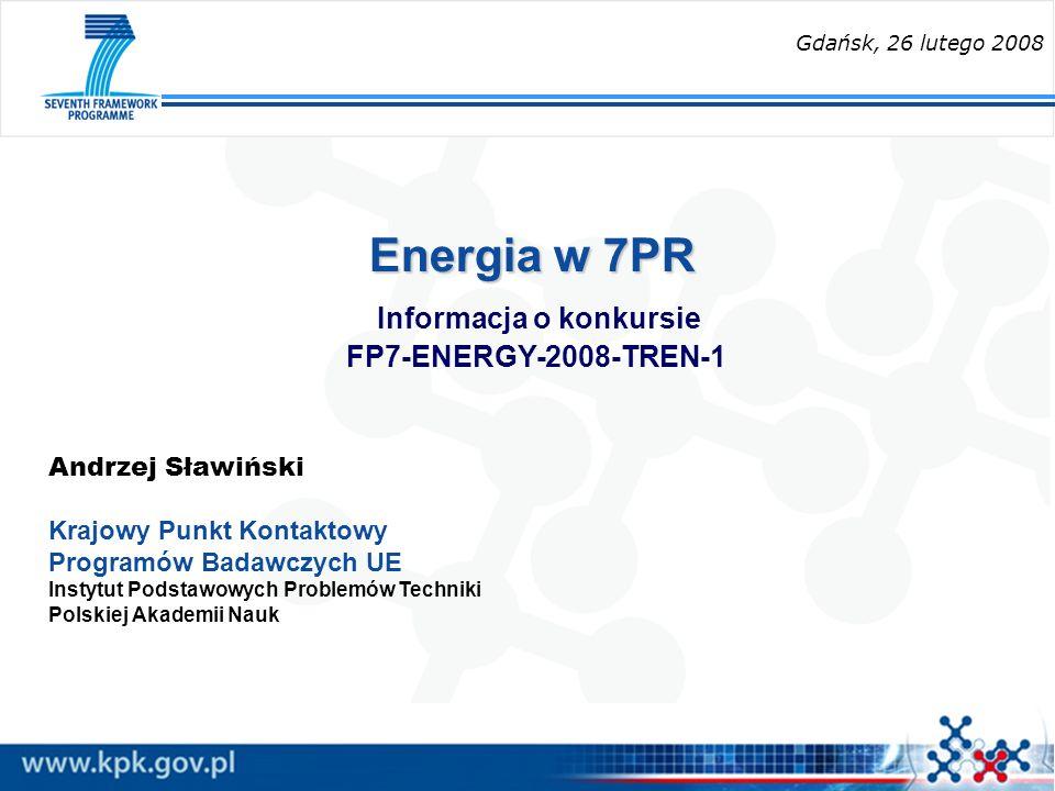 Energia w 7PR Energia w 7PR Informacja o konkursie FP7-ENERGY-2008-TREN-1 Andrzej Sławiński Krajowy Punkt Kontaktowy Programów Badawczych UE Instytut Podstawowych Problemów Techniki Polskiej Akademii Nauk Gdańsk, 26 lutego 2008