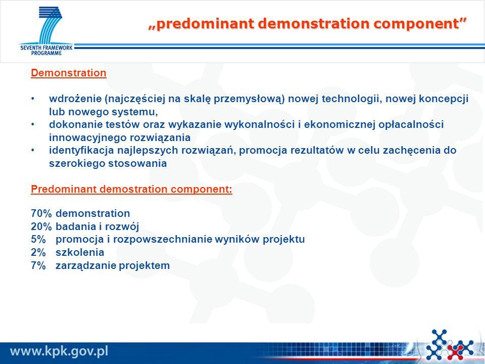 predominant demonstration component Demonstration wdrożenie (najczęściej na skalę przemysłową) nowej technologii, nowej koncepcji lub nowego systemu, dokonanie testów oraz wykazanie wykonalności i ekonomicznej opłacalności innowacyjnego rozwiązania identyfikacja najlepszych rozwiązań, promocja rezultatów w celu zachęcenia do szerokiego stosowania Predominant demostration component: 70% demonstration 20% badania i rozwój 5% promocja i rozpowszechnianie wyników projektu 2% szkolenia 7% zarządzanie projektem