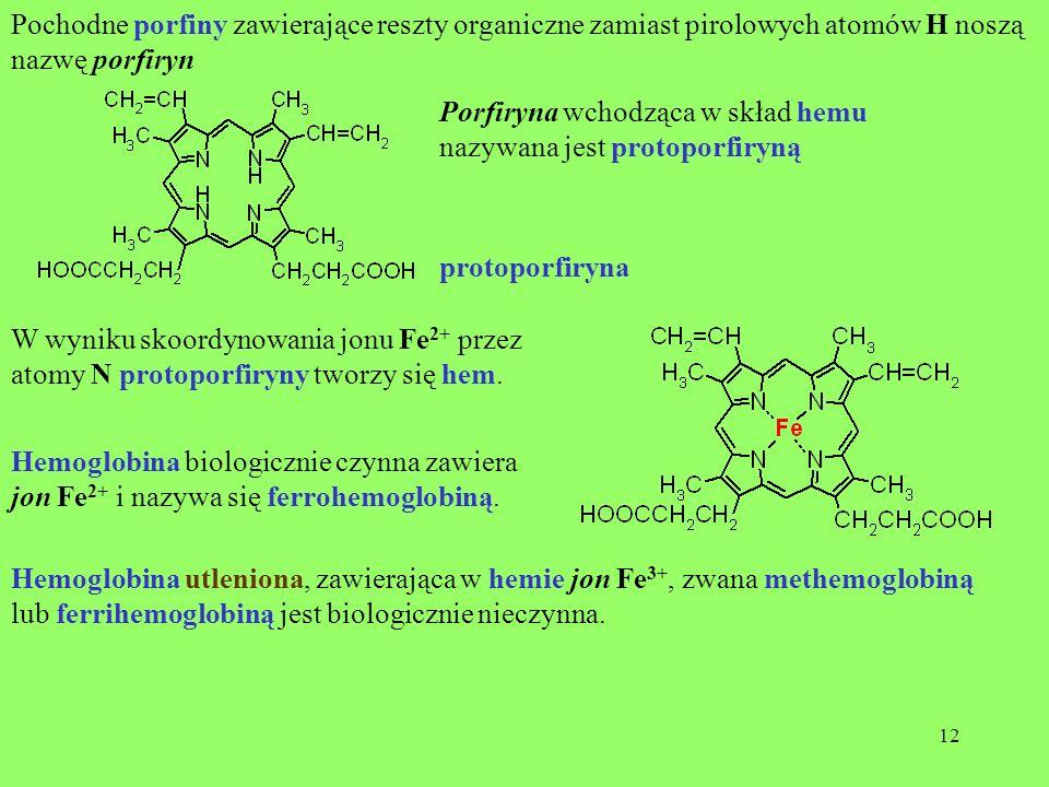 12 Pochodne porfiny zawierające reszty organiczne zamiast pirolowych atomów H noszą nazwę porfiryn Porfiryna wchodząca w skład hemu nazywana jest prot