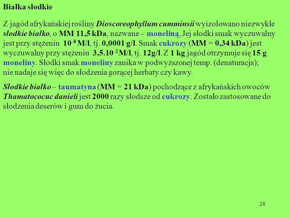 28 Białka słodkie Z jagód afrykańskiej rośliny Dioscoreophyllum cumminsii wyizolowano niezwykle słodkie białko, o MM 11,5 kDa, nazwane – moneliną, Jej