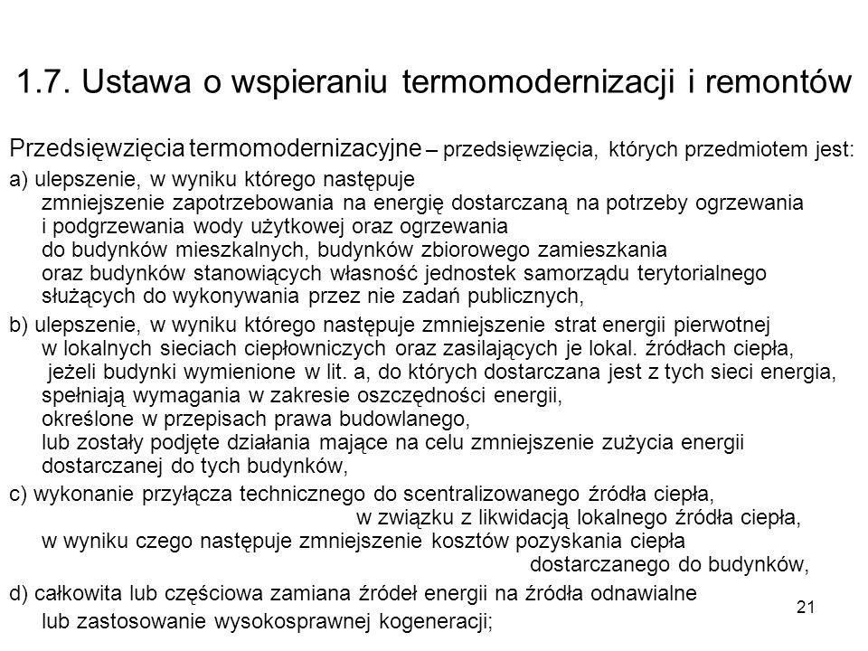 21 1.7. Ustawa o wspieraniu termomodernizacji i remontów Przedsięwzięcia termomodernizacyjne – przedsięwzięcia, których przedmiotem jest: a) ulepszeni