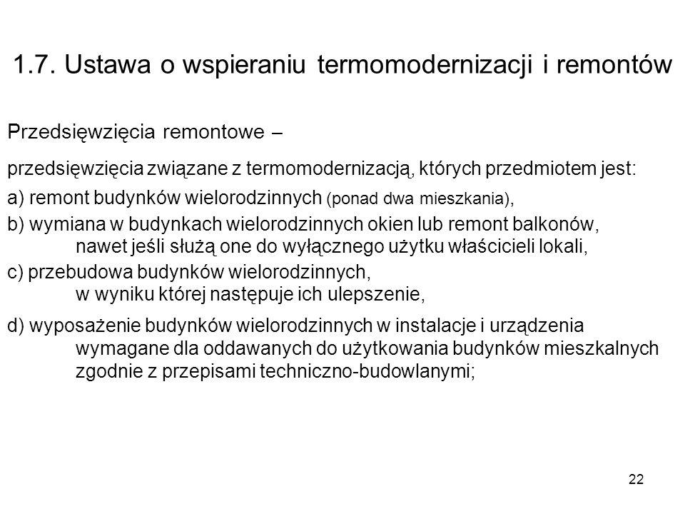 22 1.7. Ustawa o wspieraniu termomodernizacji i remontów Przedsięwzięcia remontowe – przedsięwzięcia związane z termomodernizacją, których przedmiotem