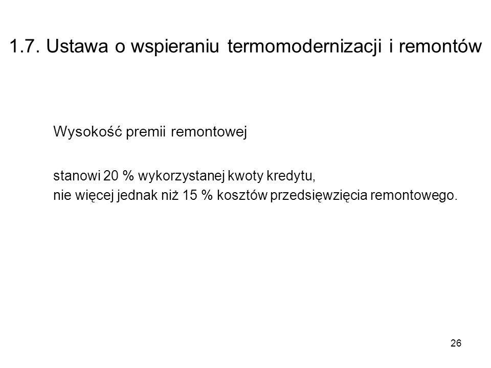 26 1.7. Ustawa o wspieraniu termomodernizacji i remontów Wysokość premii remontowej stanowi 20 % wykorzystanej kwoty kredytu, nie więcej jednak niż 15