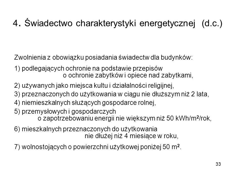 33 4. Świadectwo charakterystyki energetycznej (d.c.) Zwolnienia z obowiązku posiadania świadectw dla budynków: 1) podlegających ochronie na podstawie