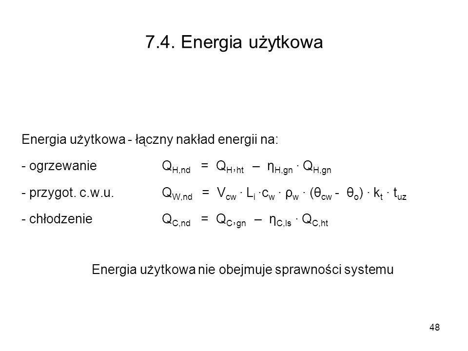 48 7.4. Energia użytkowa Energia użytkowa - łączny nakład energii na: - ogrzewanie Q H,nd = Q H, ht – η H,gn Q H,gn - przygot. c.w.u. Q W,nd = V cw L