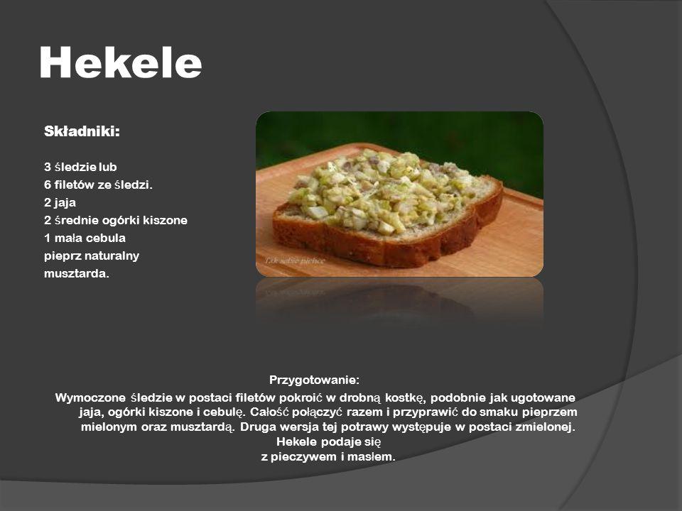 Hekele Składniki: 3 ś ledzie lub 6 filetów ze ś ledzi. 2 jaja 2 ś rednie ogórki kiszone 1 ma ł a cebula pieprz naturalny musztarda. Przygotowanie: Wym