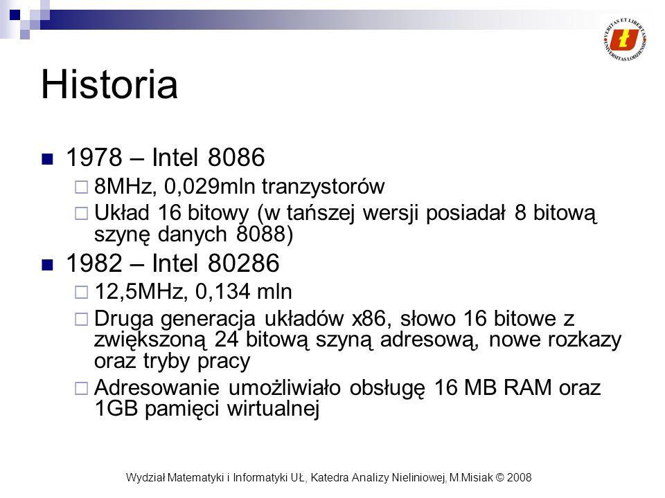 Wydział Matematyki i Informatyki UŁ, Katedra Analizy Nieliniowej, M.Misiak © 2008 Historia 1978 – Intel 8086 8MHz, 0,029mln tranzystorów Układ 16 bito