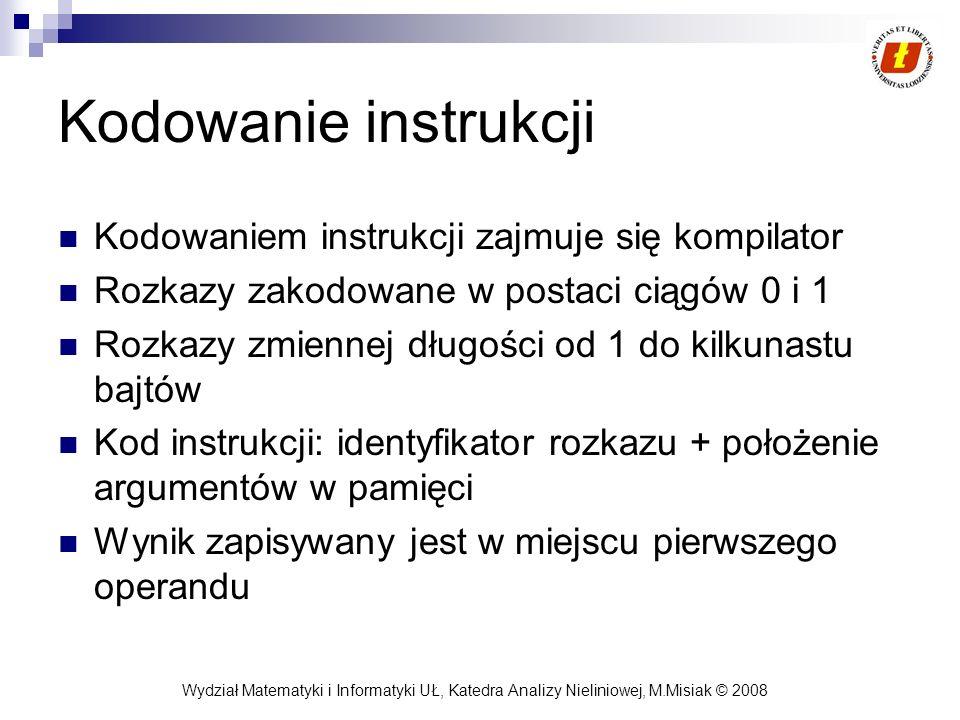 Wydział Matematyki i Informatyki UŁ, Katedra Analizy Nieliniowej, M.Misiak © 2008 Kodowanie instrukcji Kodowaniem instrukcji zajmuje się kompilator Ro