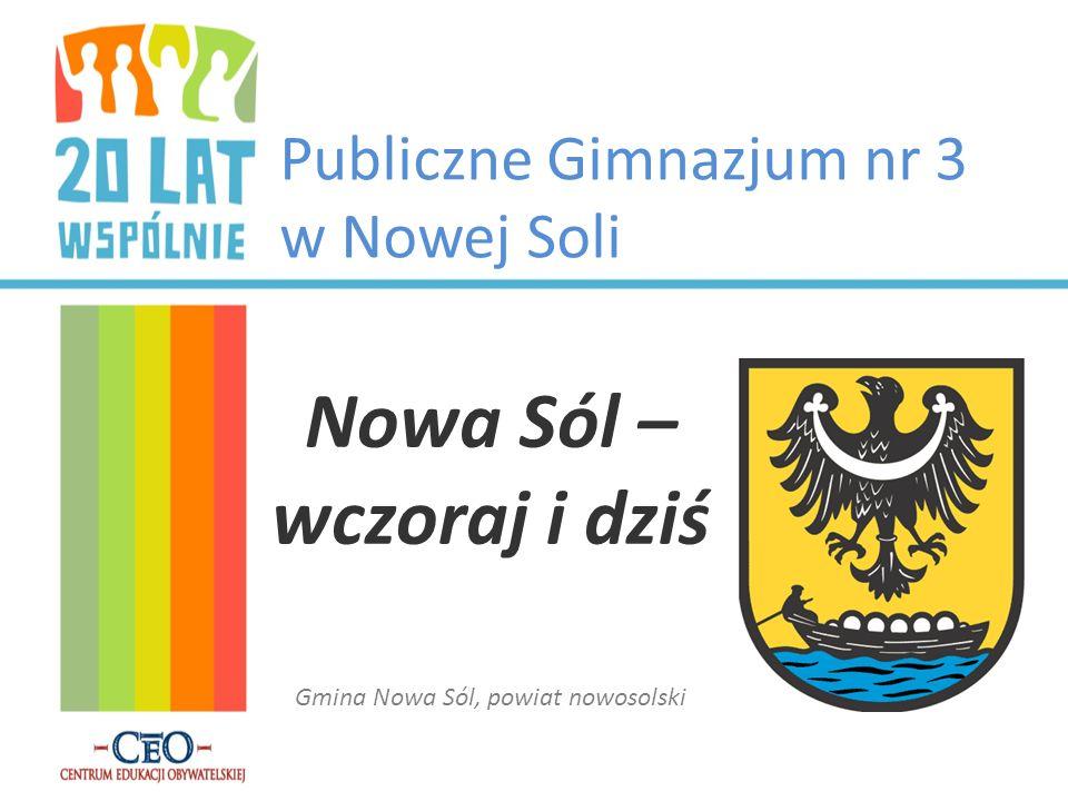 Publiczne Gimnazjum nr 3 w Nowej Soli Nowa Sól – wczoraj i dziś Gmina Nowa Sól, powiat nowosolski