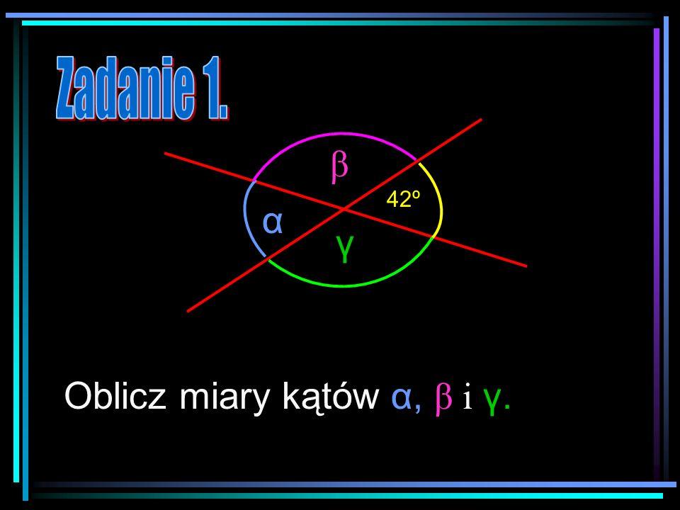 α β γ 42º Oblicz miary kątów α, β i γ.γ.