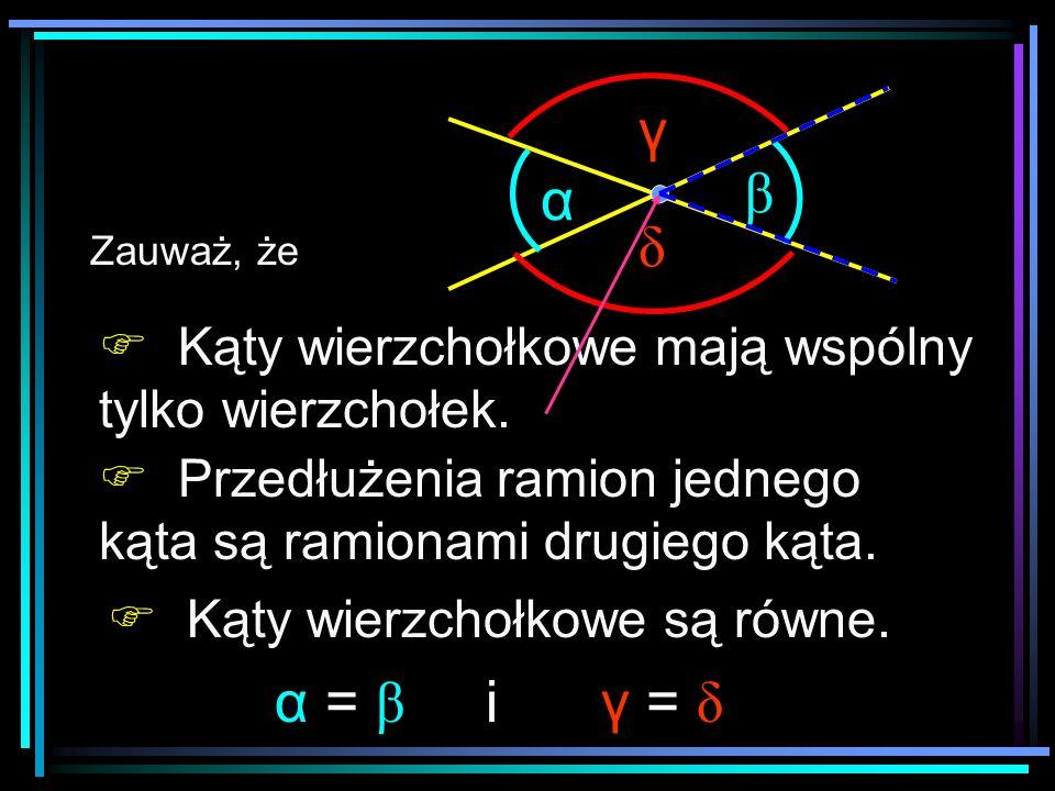 Kąty wierzchołkowe są równe. Przedłużenia ramion jednego kąta są ramionami drugiego kąta. Zauważ, że α = β γ = δ i α β δ γ Kąty wierzchołkowe mają wsp